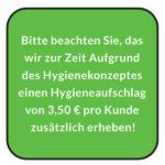 Bitte beachten Sie, das wir zur Zeit Aufgrund des Hygienekonzeptes einen Hygieneaufschlag von 3,50 € pro Kunde zusätzlich erheben!